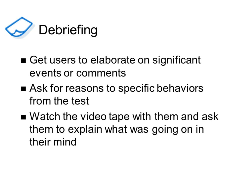 Debriefing Get users to elaborate on significant events or comments