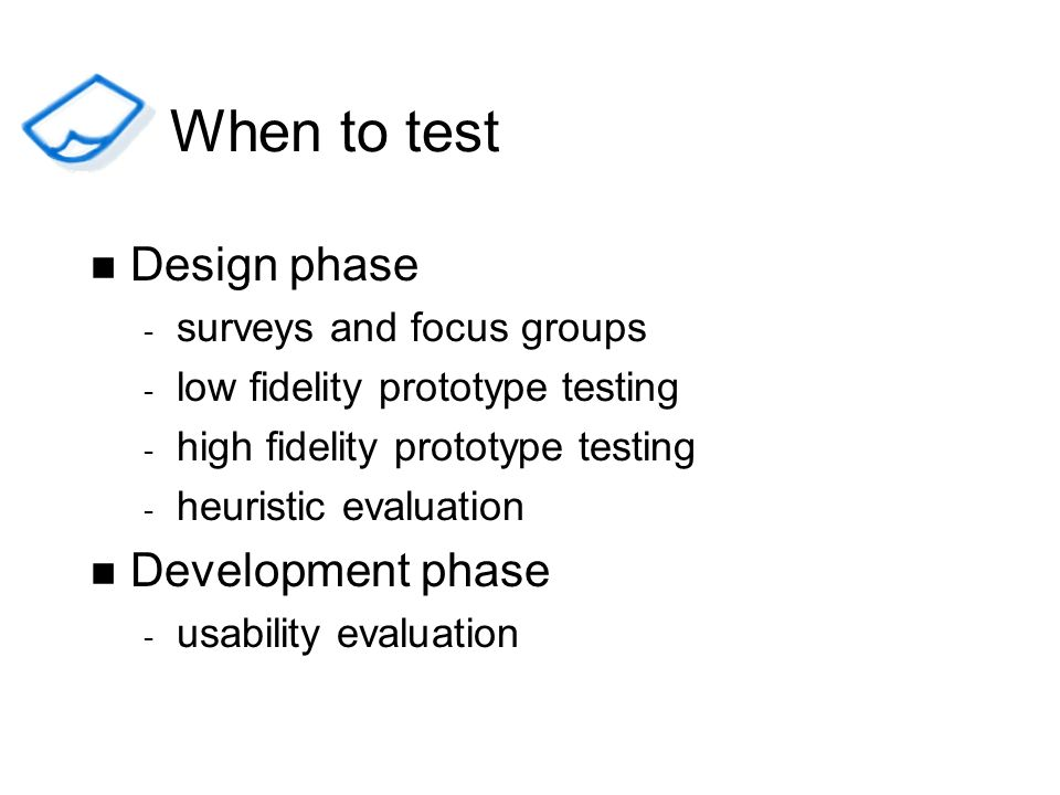 When to test Design phase Development phase surveys and focus groups