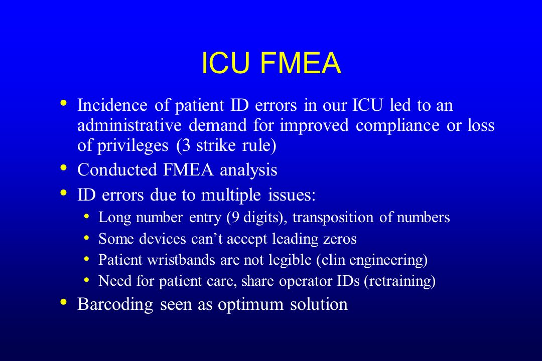 ICU FMEA Incidence of patient ID errors in our ICU led to an administrative demand for improved compliance or loss of privileges (3 strike rule)