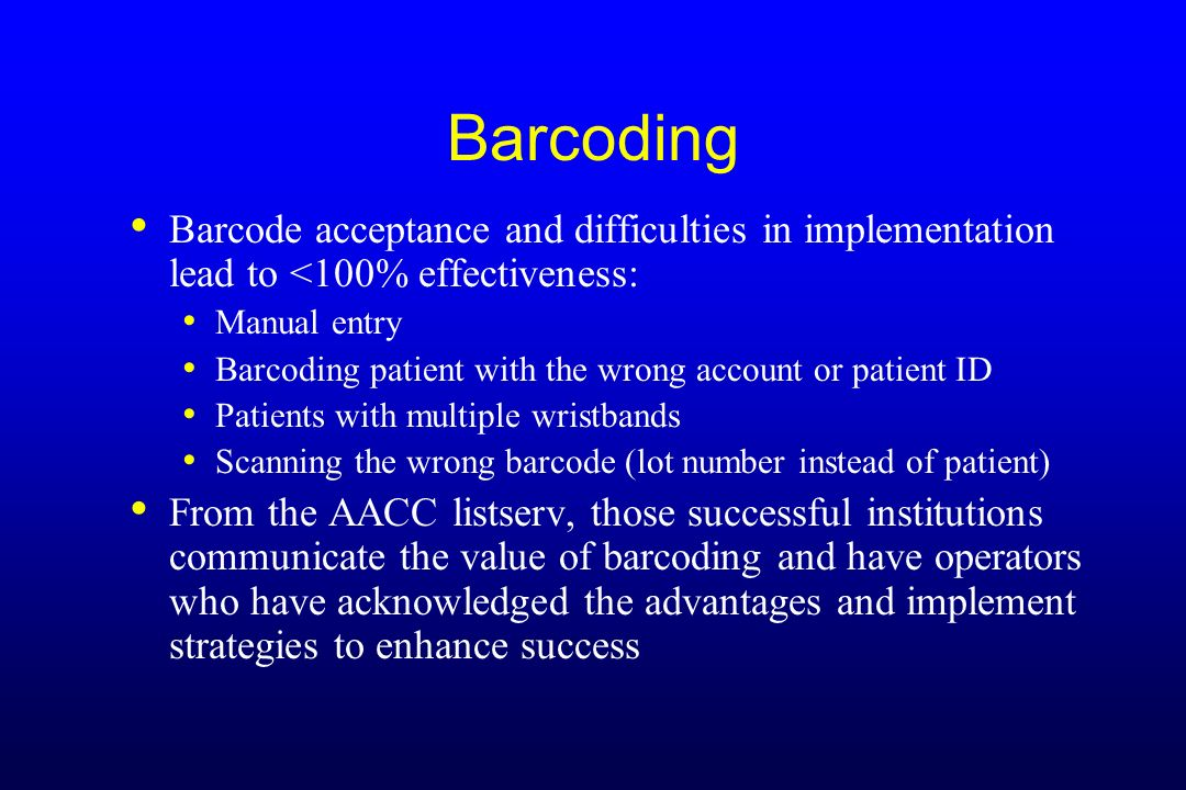 Barcoding Barcode acceptance and difficulties in implementation lead to <100% effectiveness: Manual entry.