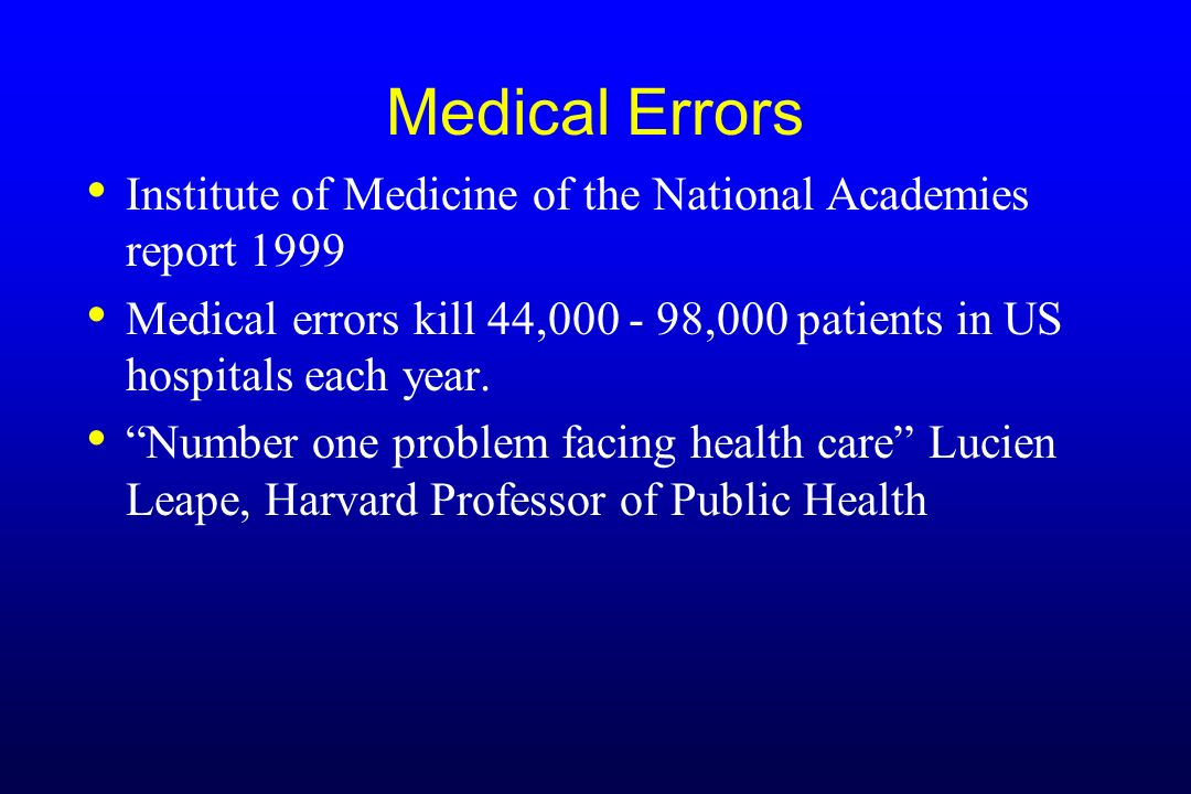 Medical Errors Institute of Medicine of the National Academies report 1999. Medical errors kill 44,000 - 98,000 patients in US hospitals each year.