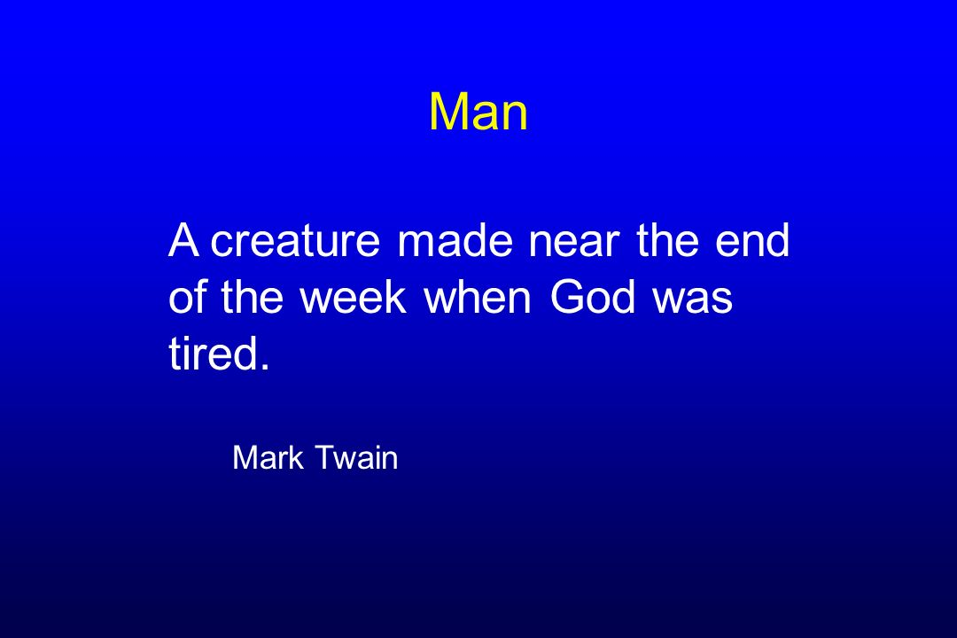 Man A creature made near the end of the week when God was tired.