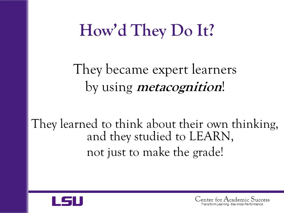 How'd They Do It They became expert learners by using metacognition!