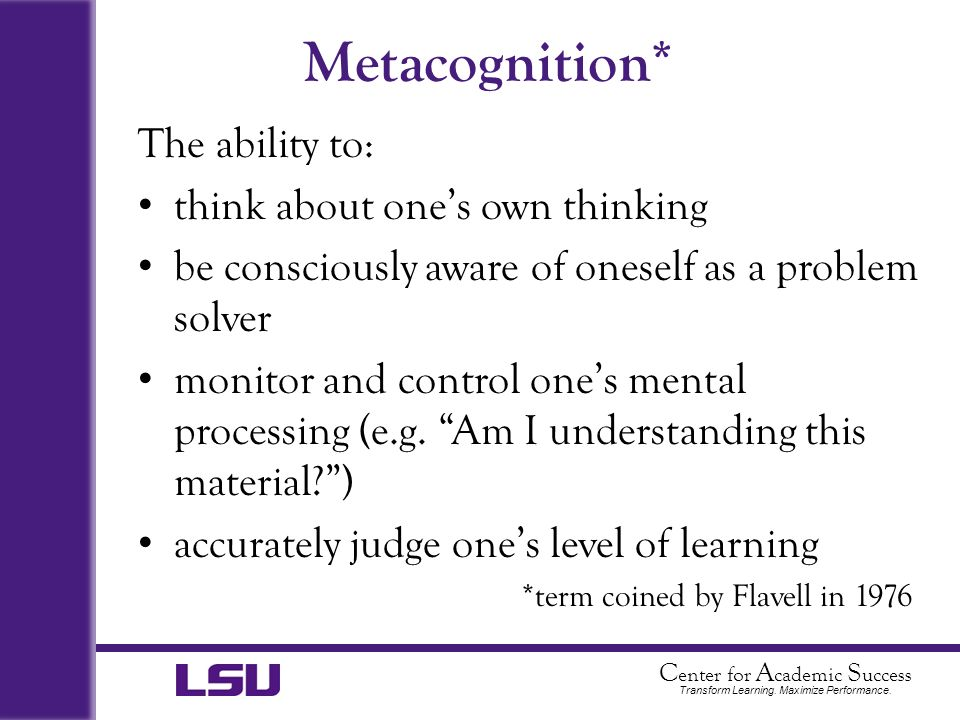 Metacognition* The ability to: think about one's own thinking
