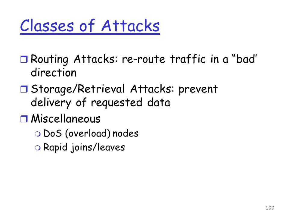 Classes of Attacks Routing Attacks: re-route traffic in a bad' direction. Storage/Retrieval Attacks: prevent delivery of requested data.