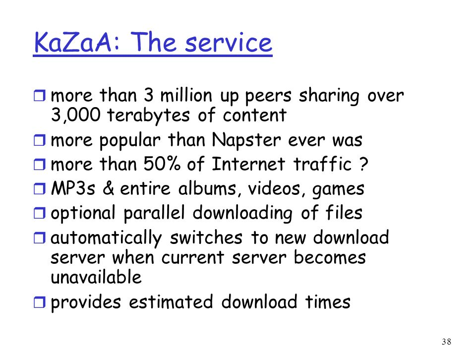 KaZaA: The service more than 3 million up peers sharing over 3,000 terabytes of content. more popular than Napster ever was.