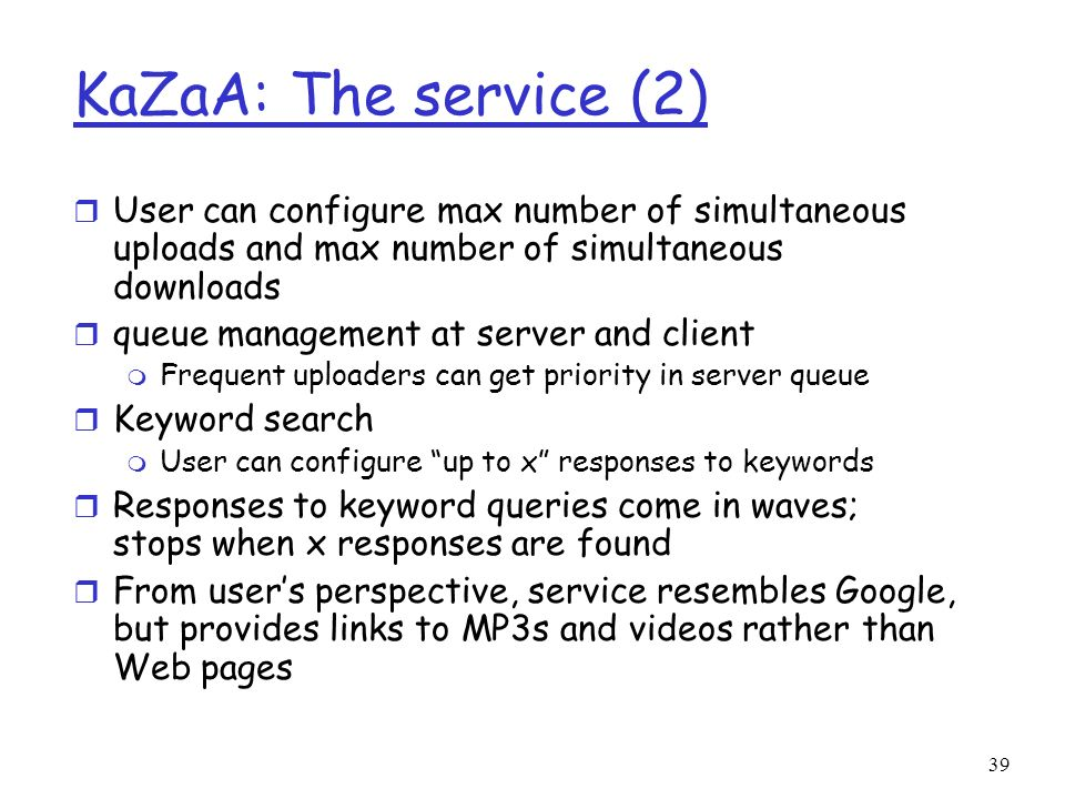 KaZaA: The service (2) User can configure max number of simultaneous uploads and max number of simultaneous downloads.