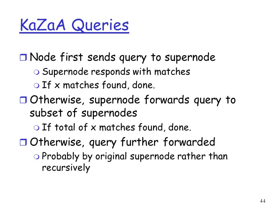 KaZaA Queries Node first sends query to supernode