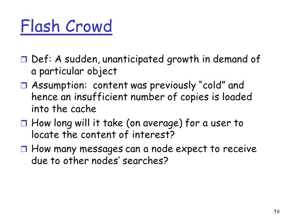 Flash Crowd Def: A sudden, unanticipated growth in demand of a particular object.