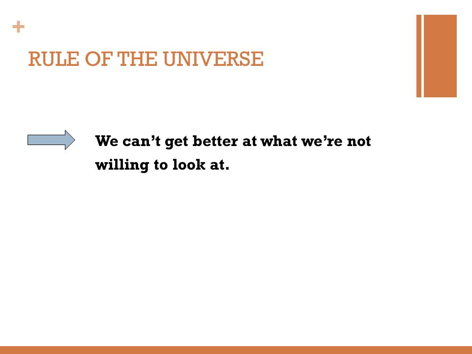 RULE OF THE UNIVERSE We can't get better at what we're not willing to look at.