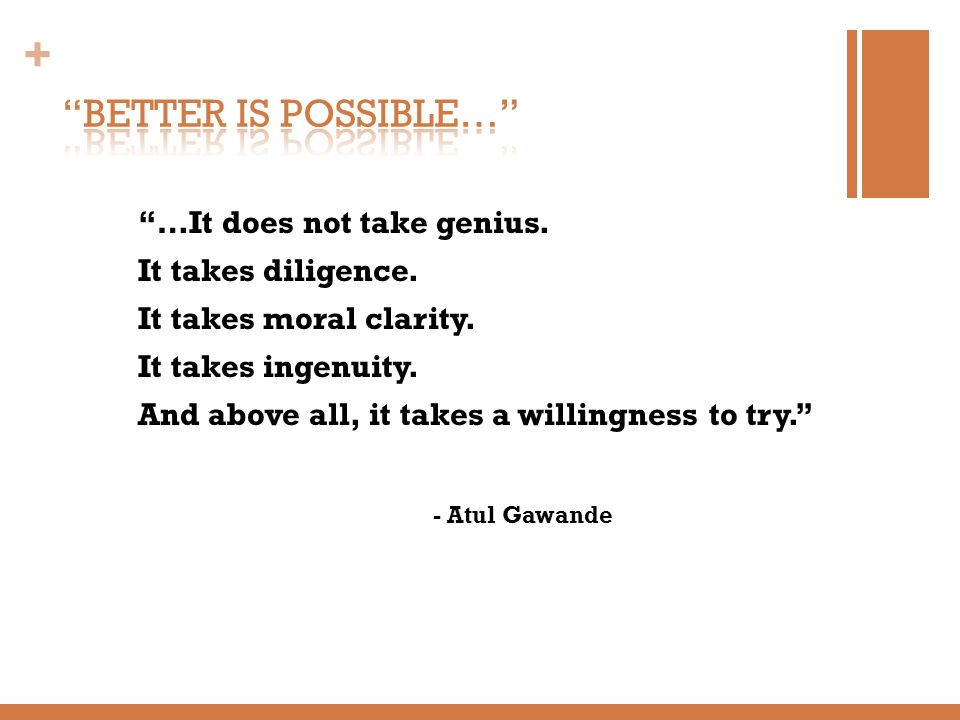 BETTER IS POSSIBLE… …It does not take genius. It takes diligence.