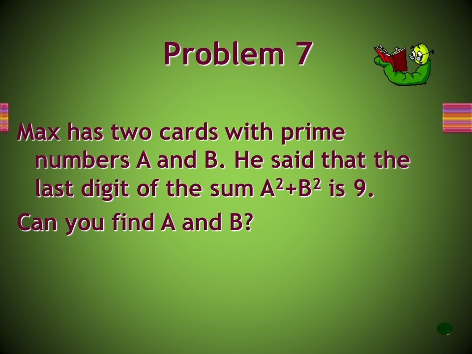 Problem 7 Max has two cards with prime numbers A and B. He said that the last digit of the sum A2+B2 is 9.
