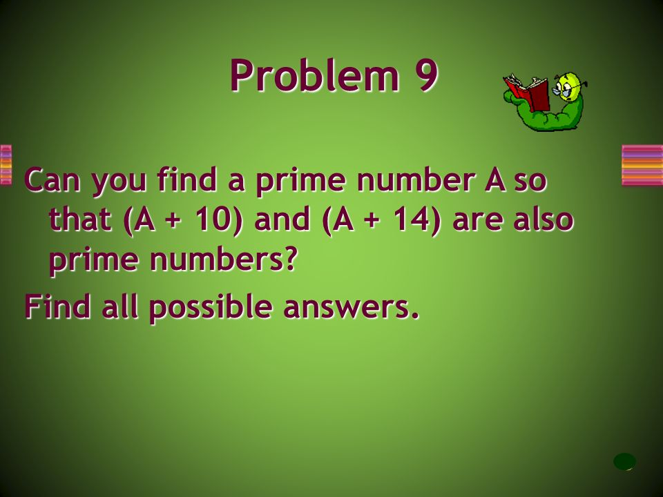 Problem 9 Can you find a prime number A so that (A + 10) and (A + 14) are also prime numbers Find all possible answers.