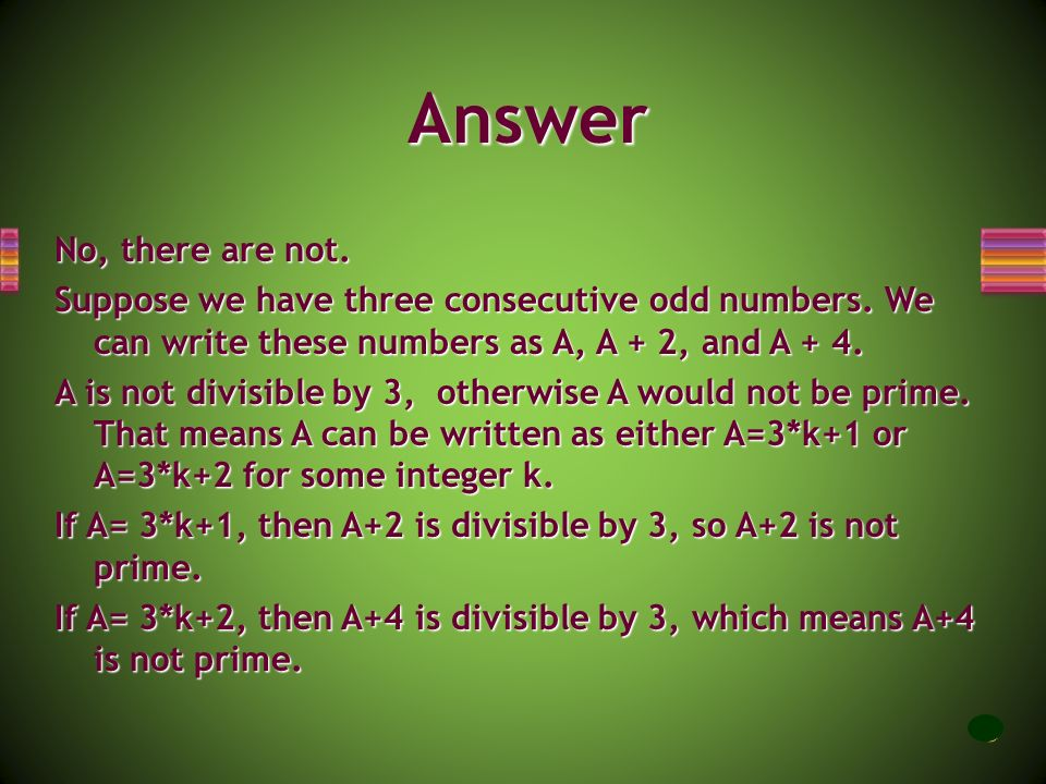 Answer No, there are not. Suppose we have three consecutive odd numbers. We can write these numbers as A, A + 2, and A + 4.
