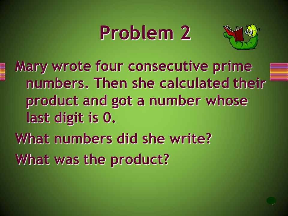 Problem 2 Mary wrote four consecutive prime numbers. Then she calculated their product and got a number whose last digit is 0.