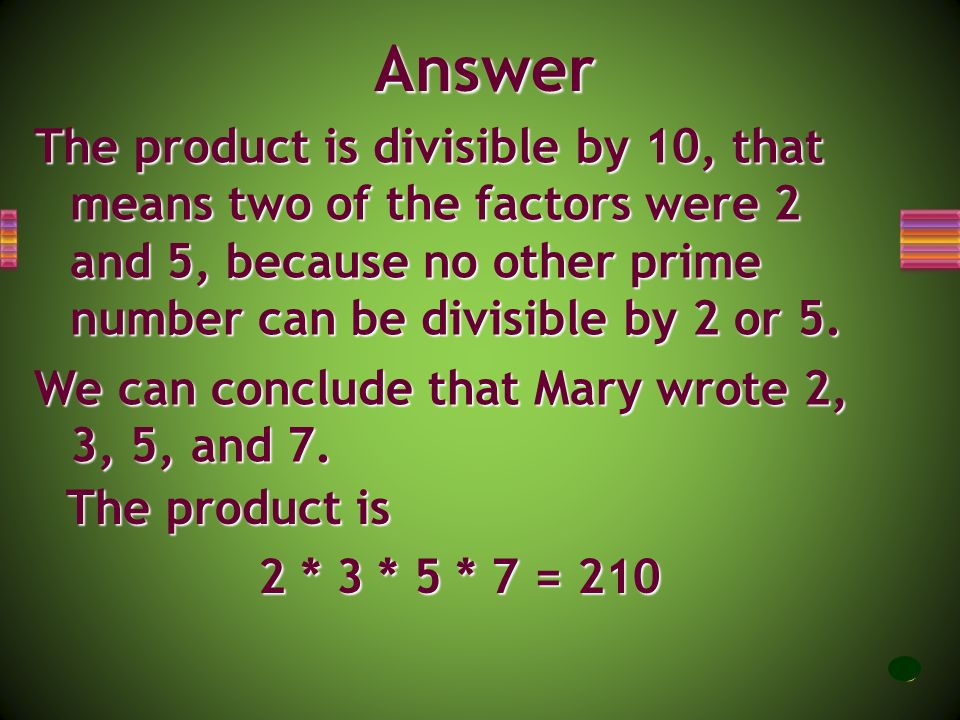 Answer The product is divisible by 10, that means two of the factors were 2 and 5, because no other prime number can be divisible by 2 or 5.