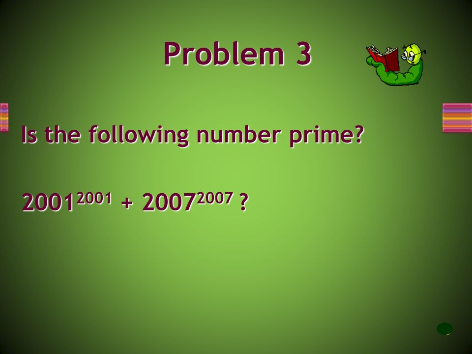 Problem 3 Is the following number prime 20012001 + 20072007 7