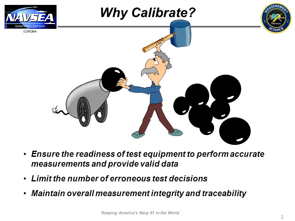 Why Calibrate Ensure the readiness of test equipment to perform accurate measurements and provide valid data.