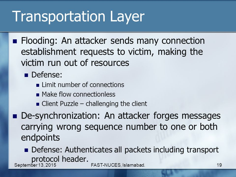 Transportation Layer Flooding: An attacker sends many connection establishment requests to victim, making the victim run out of resources.