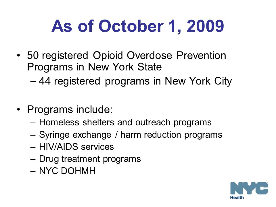 As of October 1, 2009 50 registered Opioid Overdose Prevention Programs in New York State. 44 registered programs in New York City.