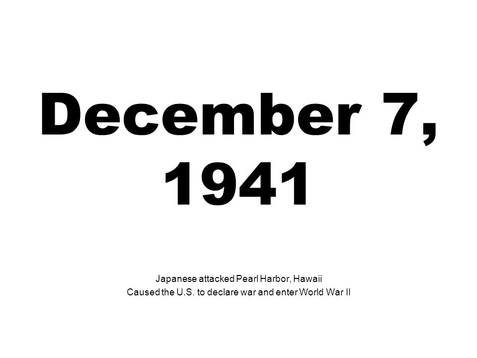 December 7, 1941 Japanese attacked Pearl Harbor, Hawaii