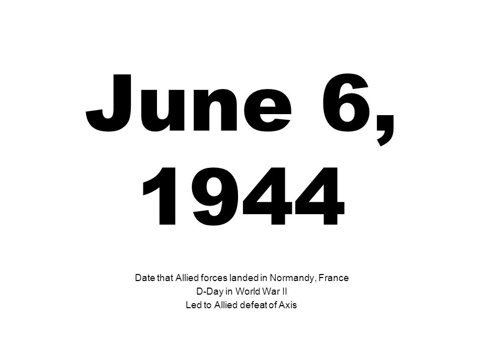 June 6, 1944 Date that Allied forces landed in Normandy, France