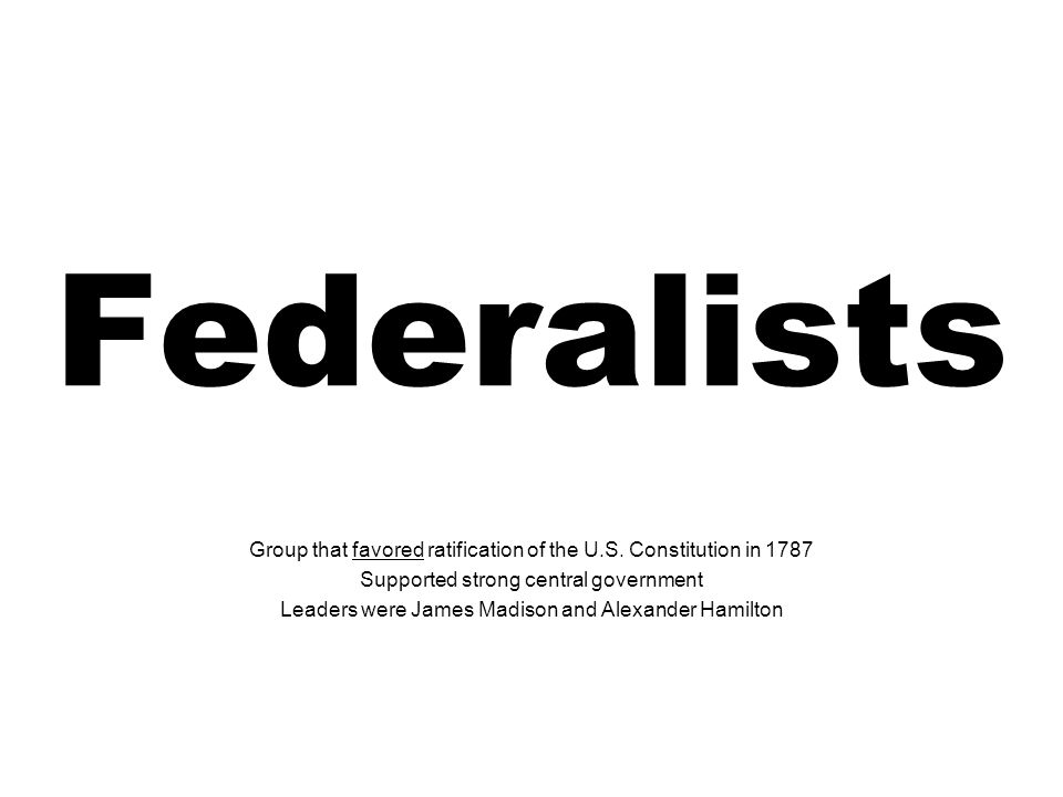 Federalists Group that favored ratification of the U.S. Constitution in 1787. Supported strong central government.