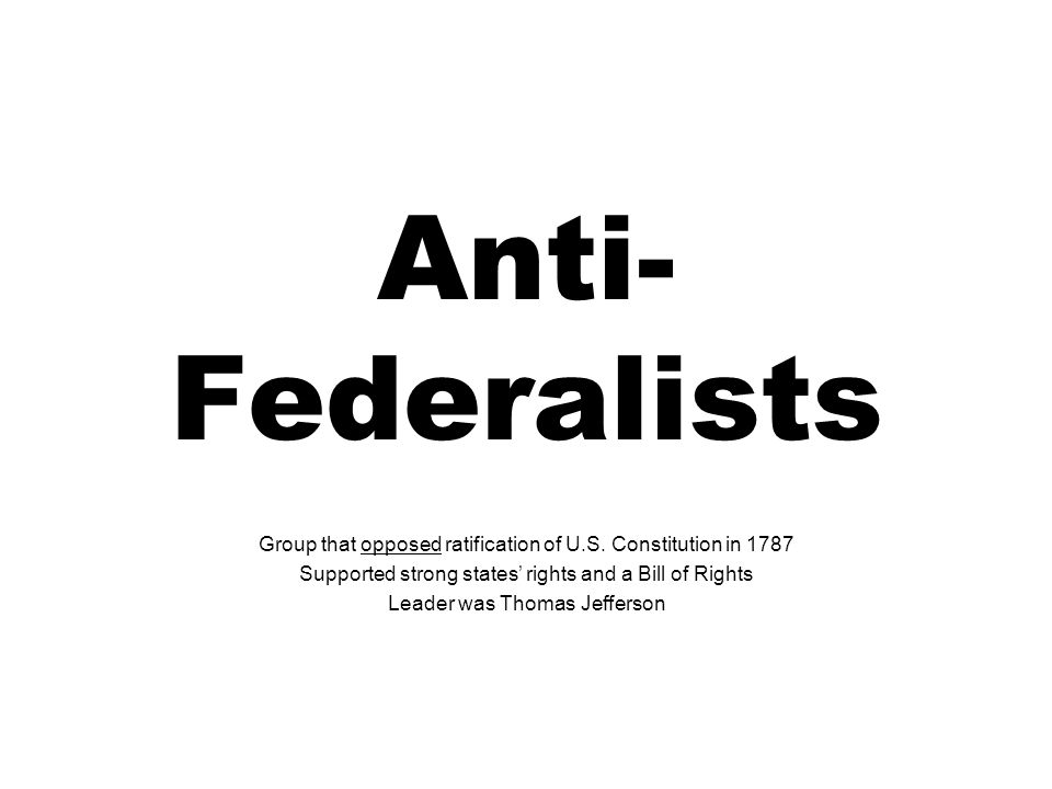 Anti-Federalists Group that opposed ratification of U.S. Constitution in 1787. Supported strong states' rights and a Bill of Rights.