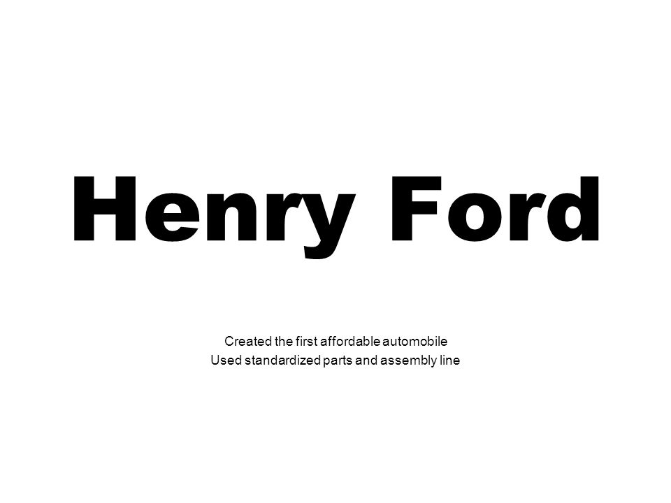 Henry Ford Created the first affordable automobile