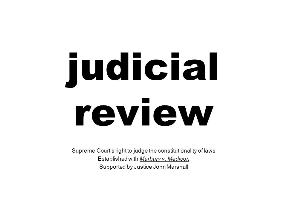 judicial review Supreme Court's right to judge the constitutionality of laws. Established with Marbury v. Madison.
