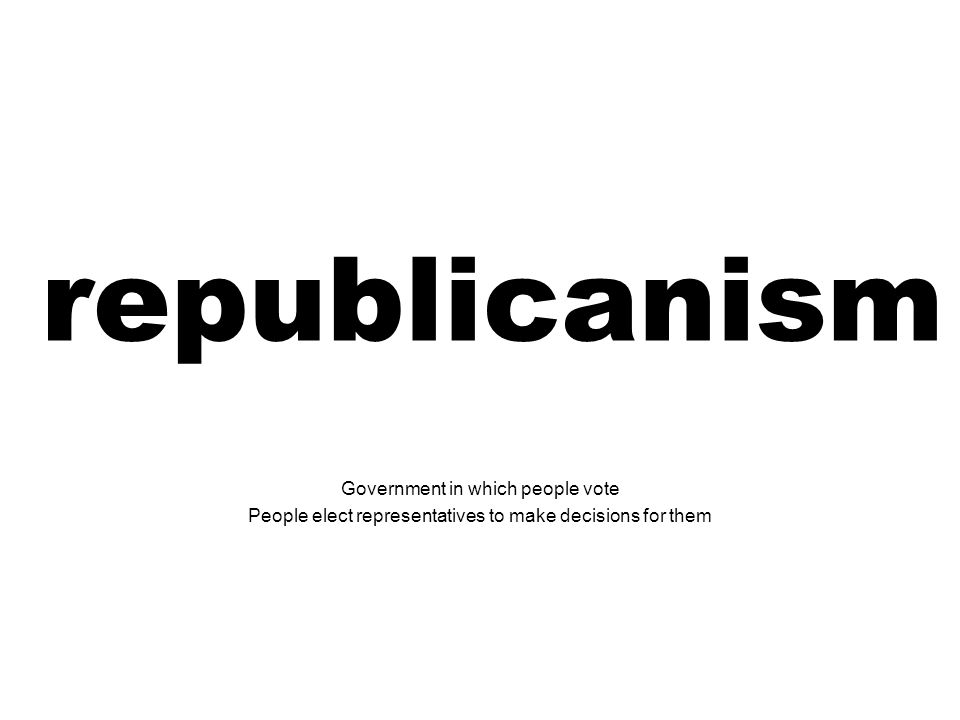 republicanism Government in which people vote