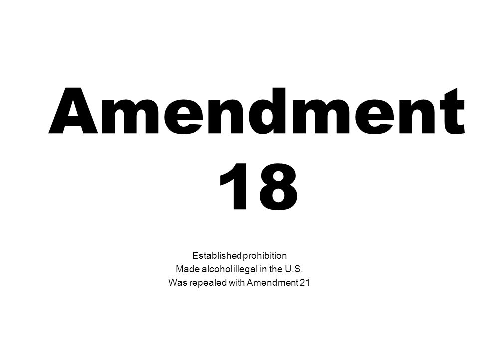 Amendment 18 Established prohibition Made alcohol illegal in the U.S.