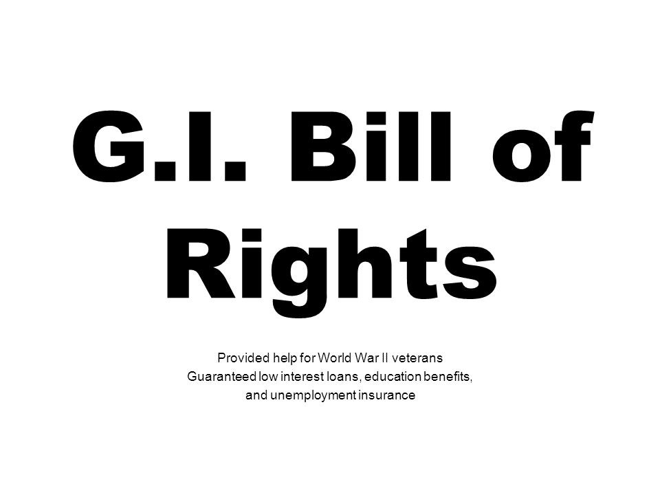 G.I. Bill of Rights Provided help for World War II veterans