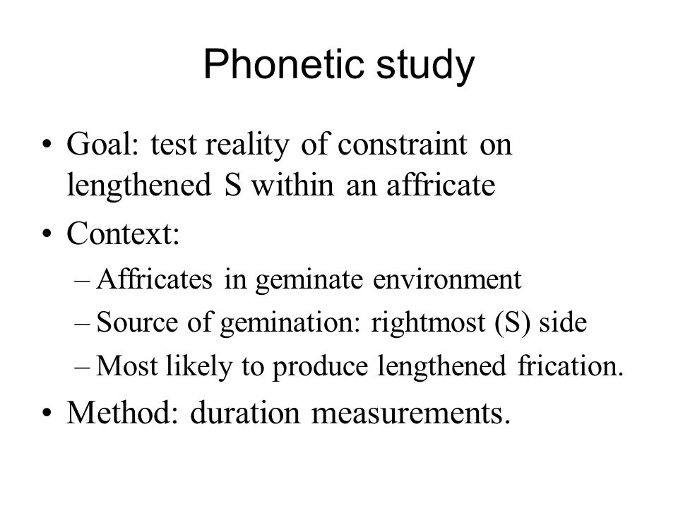 Phonetic study Goal: test reality of constraint on lengthened S within an affricate. Context: Affricates in geminate environment.