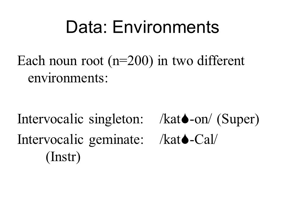 Data: Environments Each noun root (n=200) in two different environments: Intervocalic singleton: /kat-on/ (Super)