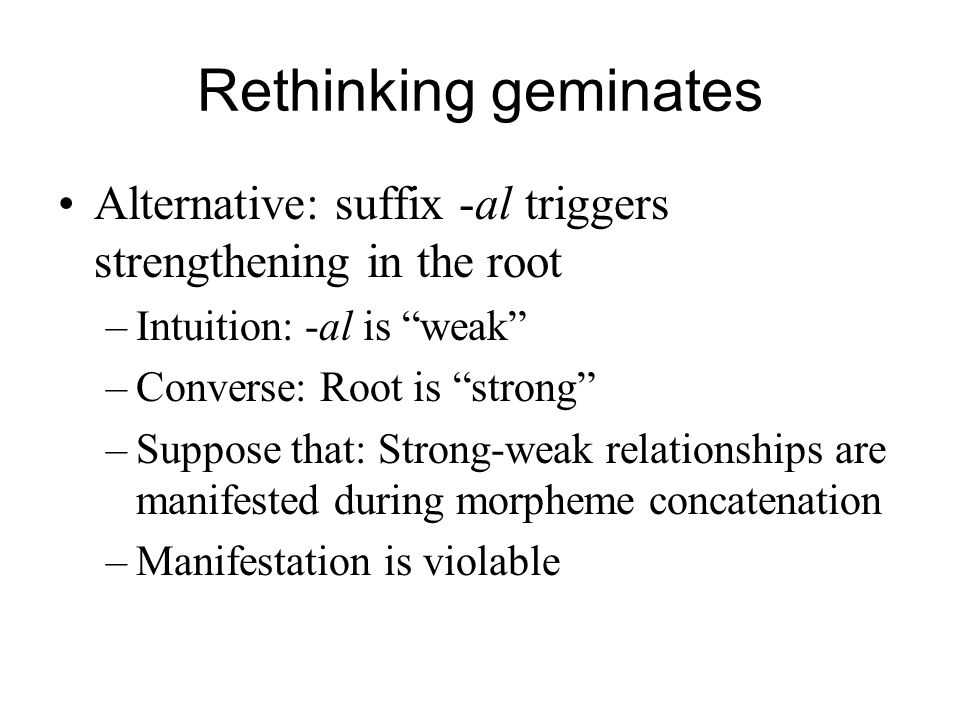 Rethinking geminates Alternative: suffix -al triggers strengthening in the root. Intuition: -al is weak