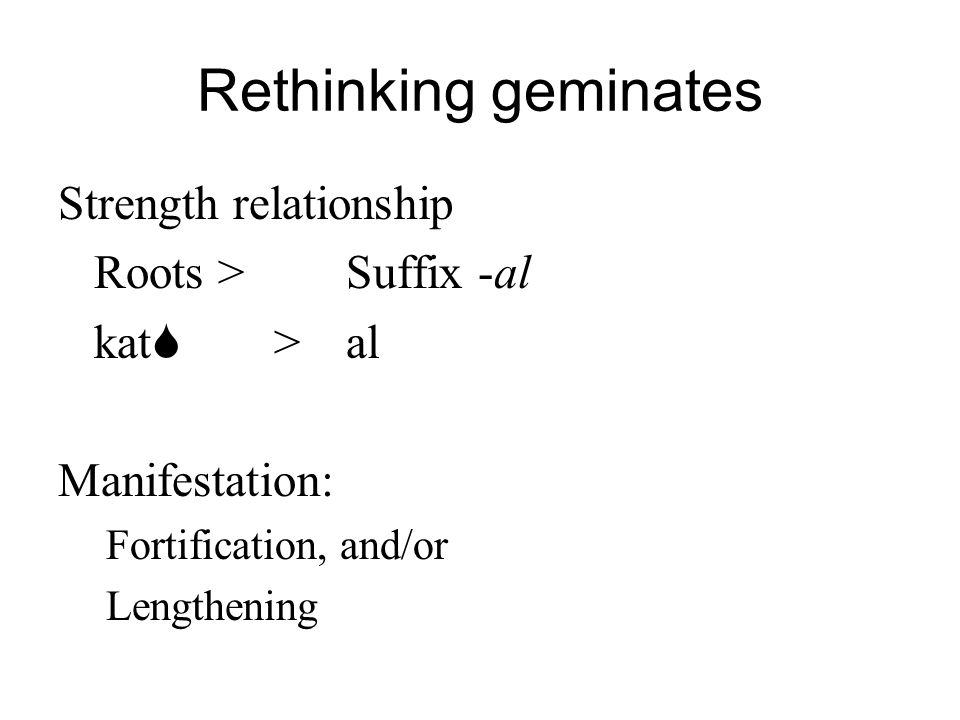 Rethinking geminates Strength relationship Roots > Suffix -al
