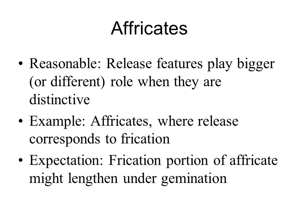 Affricates Reasonable: Release features play bigger (or different) role when they are distinctive.