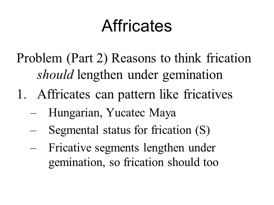 Affricates Problem (Part 2) Reasons to think frication should lengthen under gemination. Affricates can pattern like fricatives.
