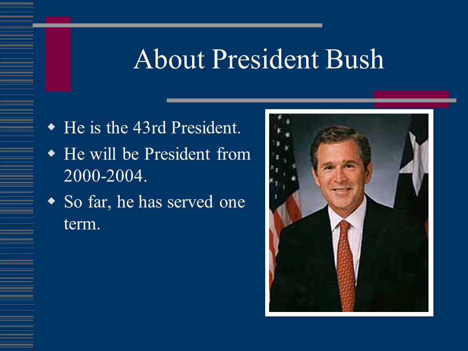 About President Bush He is the 43rd President.