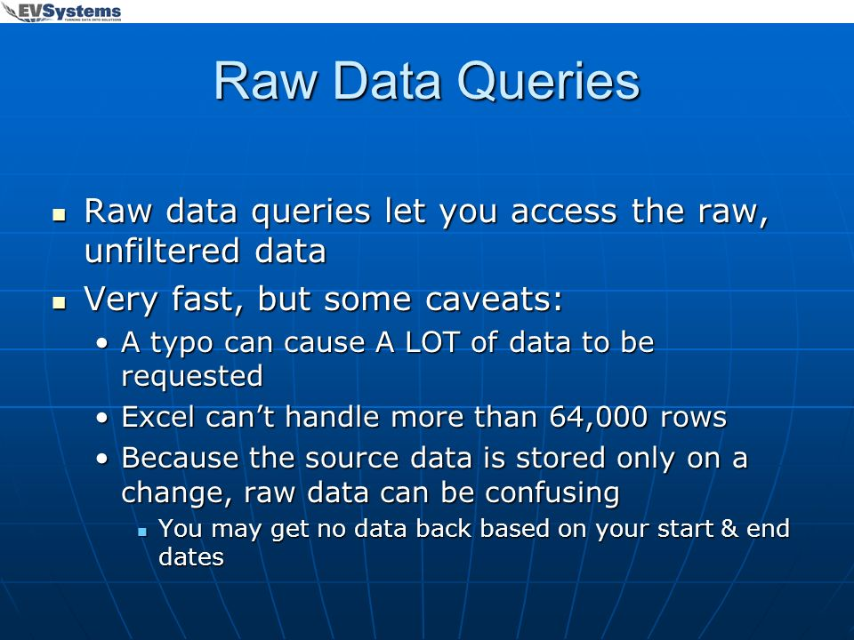 Raw Data Queries Raw data queries let you access the raw, unfiltered data. Very fast, but some caveats:
