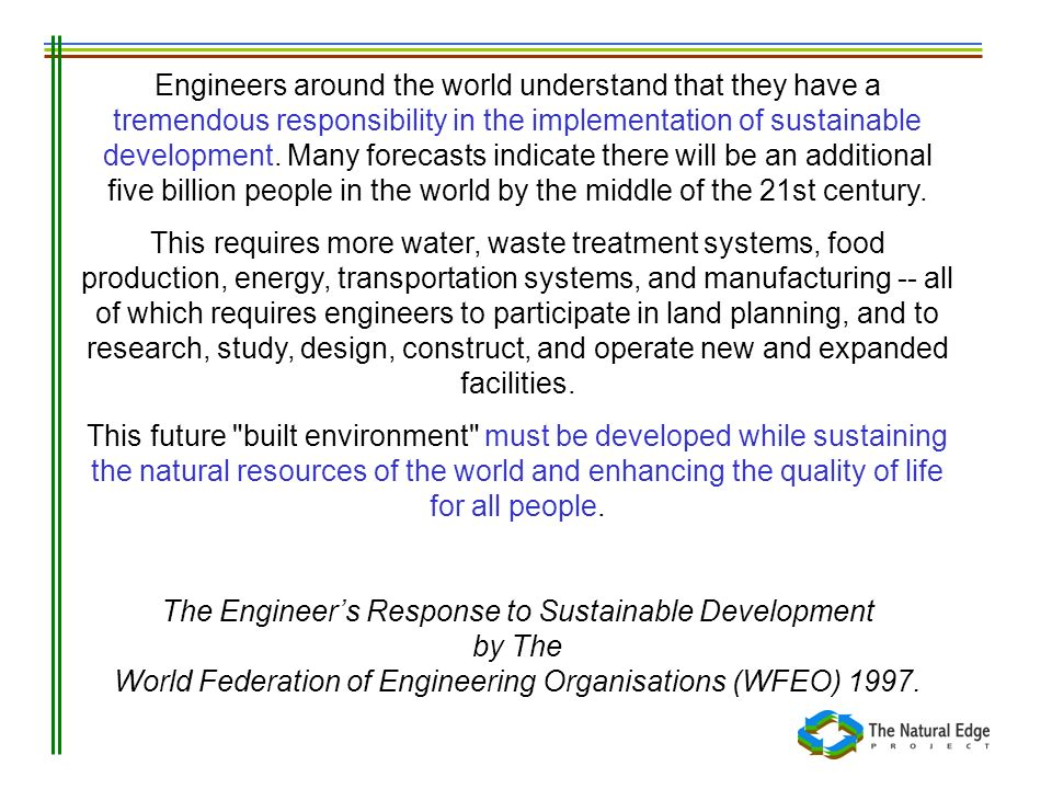Engineers around the world understand that they have a tremendous responsibility in the implementation of sustainable development. Many forecasts indicate there will be an additional five billion people in the world by the middle of the 21st century.