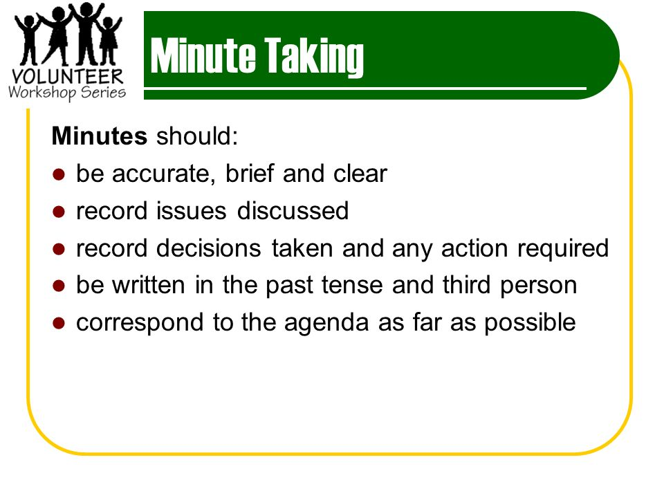 Minute Taking Minutes should: be accurate, brief and clear
