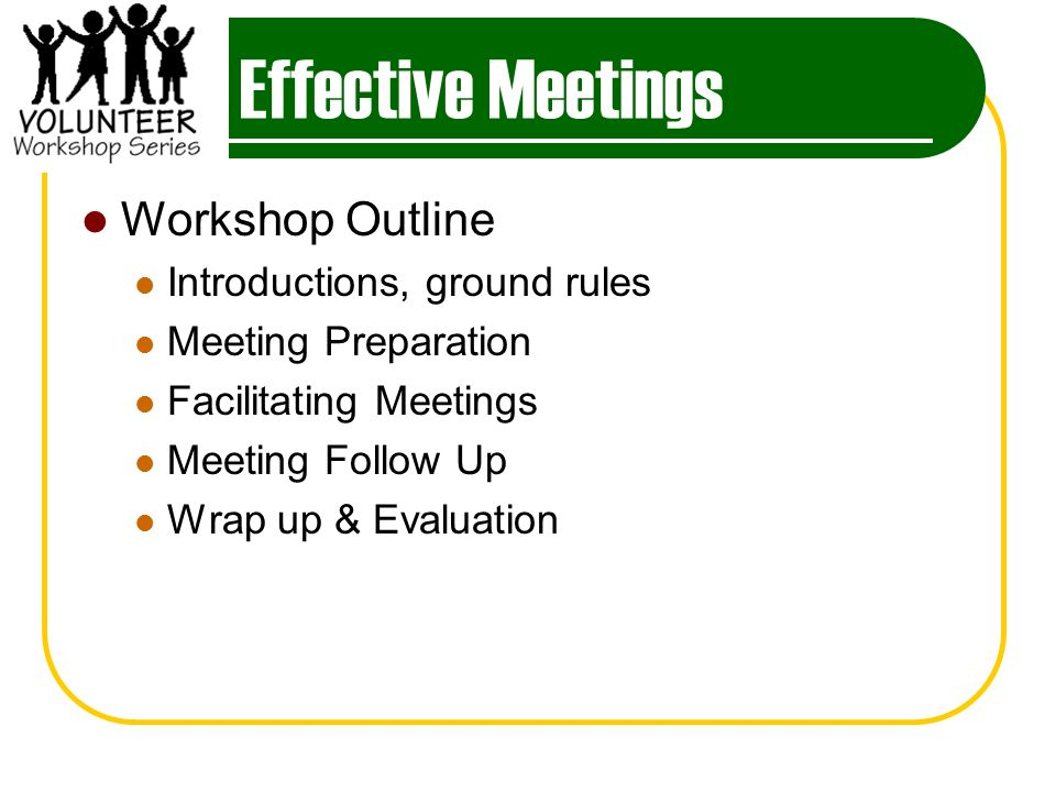 Effective Meetings Workshop Outline Introductions, ground rules