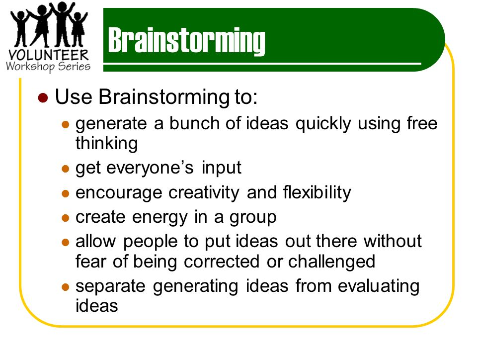 Brainstorming Use Brainstorming to: