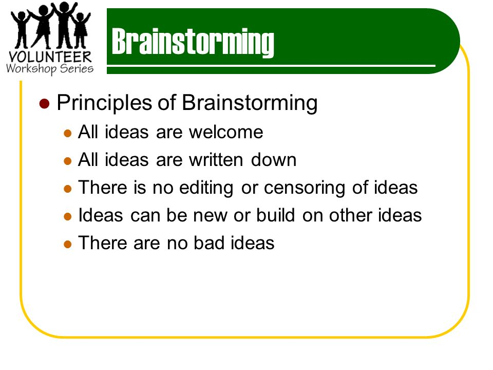 Brainstorming Principles of Brainstorming All ideas are welcome