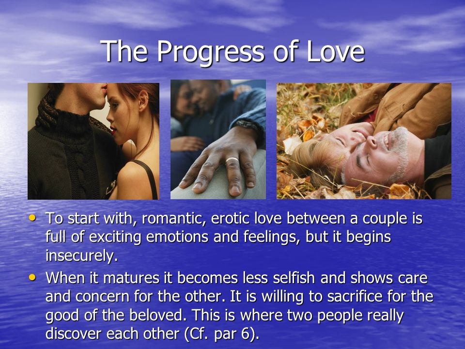 The Progress of LoveTo start with, romantic, erotic love between a couple is full of exciting emotions and feelings, but it begins insecurely.