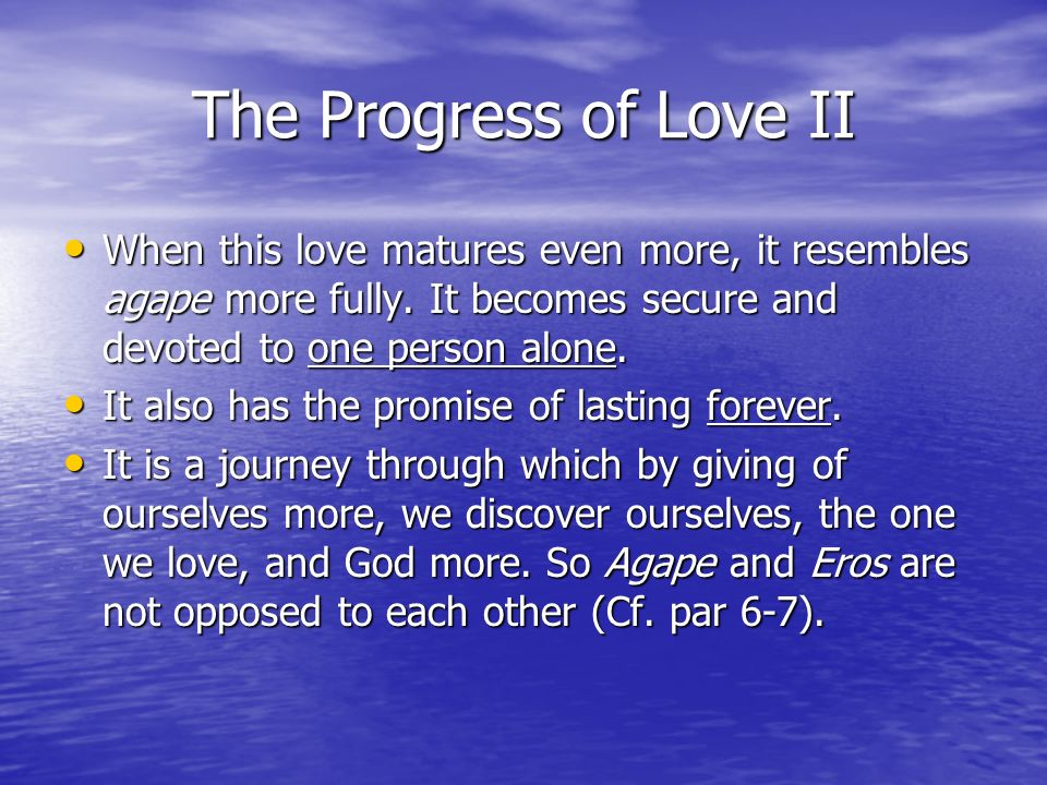 The Progress of Love II When this love matures even more, it resembles agape more fully. It becomes secure and devoted to one person alone.