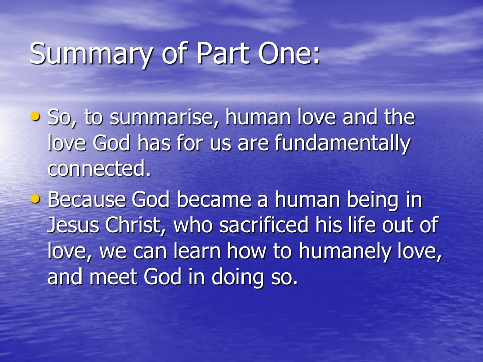 Summary of Part One:So, to summarise, human love and the love God has for us are fundamentally connected.