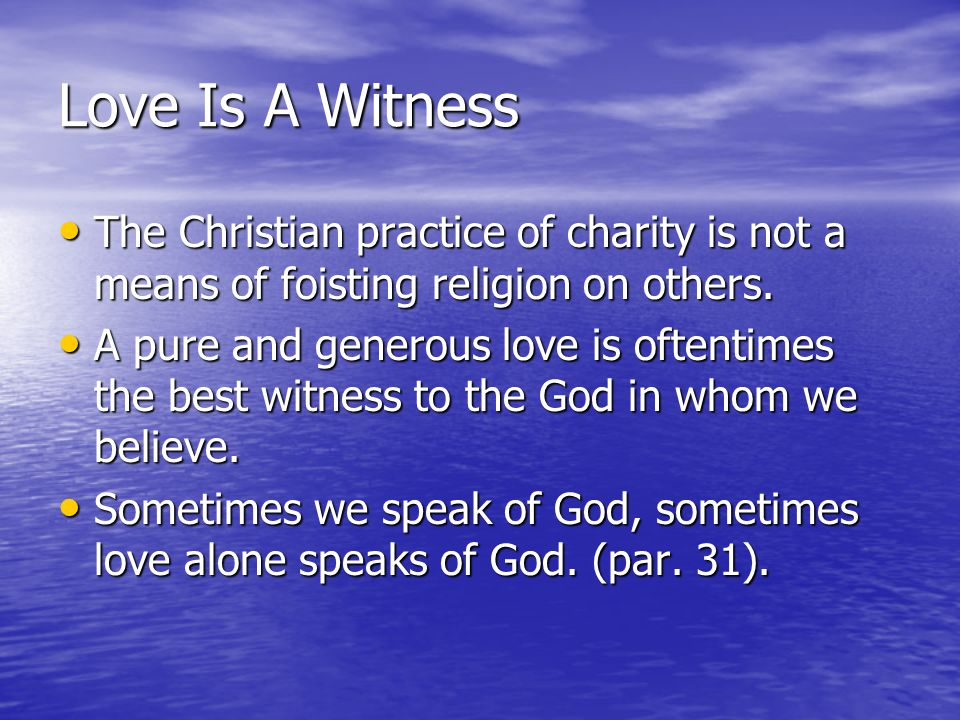 Love Is A Witness The Christian practice of charity is not a means of foisting religion on others.
